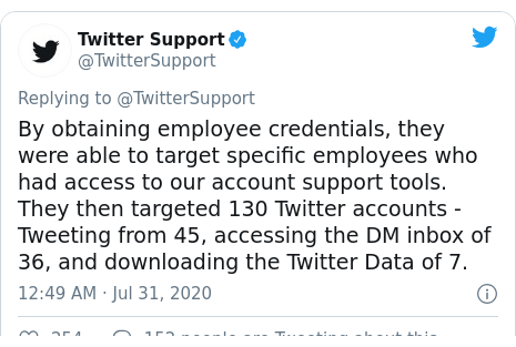 Twitter post by @TwitterSupport: By obtaining employee credentials, they were able to target specific employees who had access to our account support tools. They then targeted 130 Twitter accounts - Tweeting from 45, accessing the DM inbox of 36, and downloading the Twitter Data of 7.