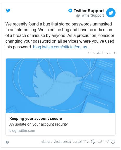 تويتر رسالة بعث بها @TwitterSupport: We recently found a bug that stored passwords unmasked in an internal log. We fixed the bug and have no indication of a breach or misuse by anyone. As a precaution, consider changing your password on all services where you've used this password.