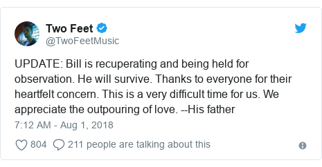 Twitter post by @TwoFeetMusic: UPDATE  Bill is recuperating and being held for observation. He will survive. Thanks to everyone for their heartfelt concern. This is a very difficult time for us. We appreciate the outpouring of love. --His father