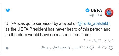 تويتر رسالة بعث بها @UEFA: UEFA was quite surprised by a tweet of @Turki_alalshikh, as the UEFA President has never heard of this person and he therefore would have no reason to meet him.