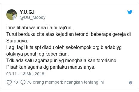 Twitter pesan oleh @UG_Moody: Inna lillahi wa inna ilaihi raji'un.Turut berduka cita atas kejadian teror di beberapa gereja di Surabaya.Lagi-lagi kita spt diadu oleh sekelompok org biadab yg otaknya penuh dg kebencian.Tdk ada satu agamapun yg menghalalkan terorisme.Pisahkan agama dg perilaku manusianya.