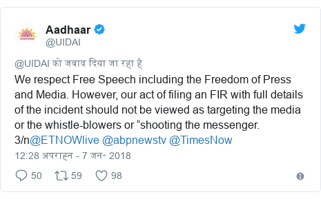 """ट्विटर पोस्ट @UIDAI: We respect Free Speech including the Freedom of Press and Media. However, our act of filing an FIR with full details of the incident should not be viewed as targeting the media or the whistle-blowers or """"shooting the messenger. 3/n@ETNOWlive @abpnewstv @TimesNow"""