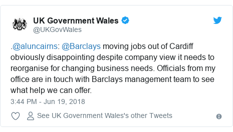 Twitter post by @UKGovWales: .@aluncairns  @Barclays moving jobs out of Cardiff obviously disappointing despite company view it needs to reorganise for changing business needs. Officials from my office are in touch with Barclays management team to see what help we can offer.