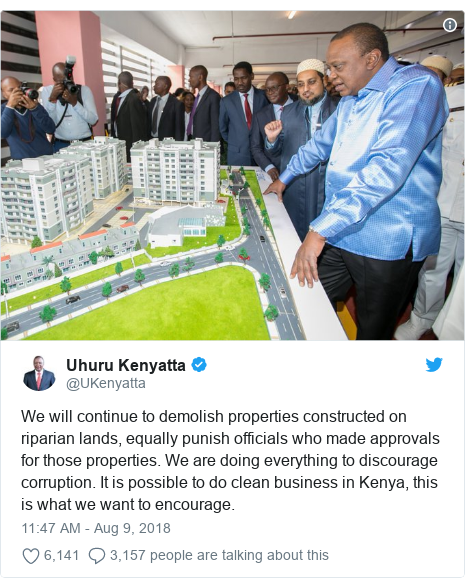 Twitter post by @UKenyatta: We will continue to demolish properties constructed on riparian lands, equally punish officials who made approvals for those properties. We are doing everything to discourage corruption. It is possible to do clean business in Kenya, this is what we want to encourage.