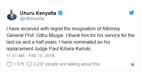 Twitter post by @UKenyatta: I have received with regret the resignation of Attorney General Prof. Githu Muigai. I thank him for his service for the last six and a half years. I have nominated as his replacement Judge Paul Kihara Kariuki.