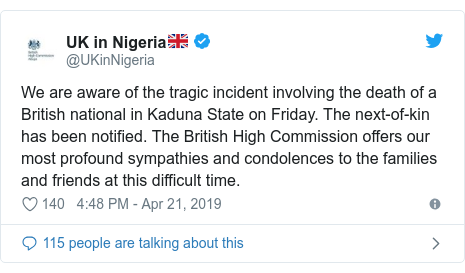 Twitter post by @UKinNigeria: We are aware of the tragic incident involving the death of a British national in Kaduna State on Friday. The next-of-kin has been notified. The British High Commission offers our most profound sympathies and condolences to the families and friends at this difficult time.