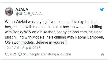 Twitter post by @UNCLE_AJALA: When Wizkid was saying if you see me drive by, holla at ur boy, chilling with model, holla at ur boy, he was just chilling with Banky W & on a bike then, today he has cars, he's not just chilling with Models, he's chilling with Naomi Campbell, OG awon models. Believe in yourself.