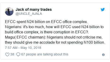 Twitter post by @UNCLE_AJALA: EFCC spent N24 billion on EFCC office complex.Nigerians  it's too much, how will EFCC used N24 billion to build office complex, is there corruption in EFCC?.Magu( EFCC chairman)  Nigerians should not criticise me, they should give me accolade for not spending N100 billion.
