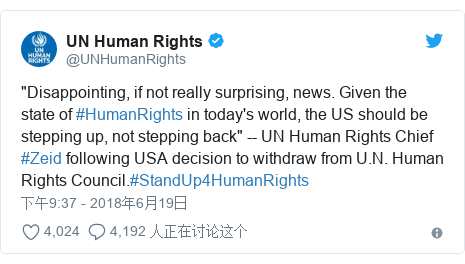 """Twitter 用户名 @UNHumanRights: """"Disappointing, if not really surprising, news. Given the state of #HumanRights in today's world, the US should be stepping up, not stepping back"""" -- UN Human Rights Chief #Zeid following USA decision to withdraw from U.N. Human Rights Council.#StandUp4HumanRights"""