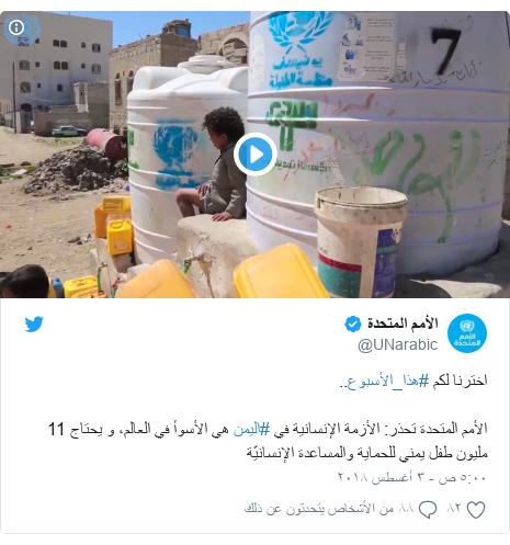 تويتر رسالة بعث بها @UNarabic: اخترنا لكم #هذا_الأسبوع..الأمم المتحدة تحذر  الأزمة الإنسانية في #اليمن هي الأسوأ في العالم، و يحتاج 11 مليون طفل يمني للحماية والمساعدة الإنسانيّة