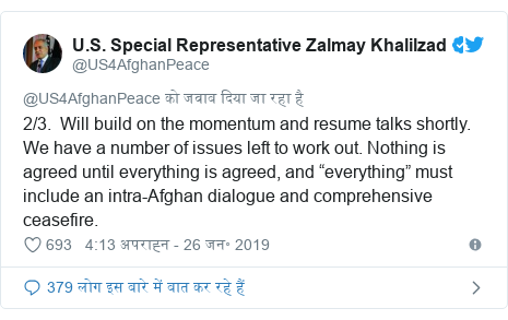 """ट्विटर पोस्ट @US4AfghanPeace: 2/3.  Will build on the momentum and resume talks shortly. We have a number of issues left to work out. Nothing is agreed until everything is agreed, and """"everything"""" must include an intra-Afghan dialogue and comprehensive ceasefire."""