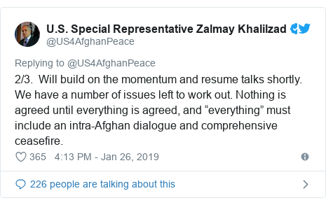 """Twitter post by @US4AfghanPeace: 2/3.  Will build on the momentum and resume talks shortly. We have a number of issues left to work out. Nothing is agreed until everything is agreed, and """"everything"""" must include an intra-Afghan dialogue and comprehensive ceasefire."""