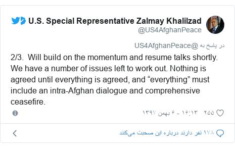"پست توییتر از @US4AfghanPeace: 2/3.  Will build on the momentum and resume talks shortly. We have a number of issues left to work out. Nothing is agreed until everything is agreed, and ""everything"" must include an intra-Afghan dialogue and comprehensive ceasefire."