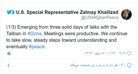 پست توییتر از @US4AfghanPeace: (1/3) Emerging from three solid days of talks with the Taliban in #Doha. Meetings were productive. We continue to take slow, steady steps toward understanding and eventually #peace.