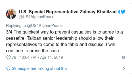 د @US4AfghanPeace په مټ ټویټر  تبصره : 3/4 The quickest way to prevent casualties is to agree to a ceasefire. Taliban senior leadership should allow their representatives to come to the table and discuss. I will continue to press the case.