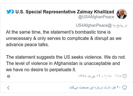 پست توییتر از @US4AfghanPeace: At the same time, the statement's bombastic tone is unnecessary & only serves to complicate & disrupt as we advance peace talks. The statement suggests the US seeks violence. We do not. The level of violence in Afghanistan is unacceptable and we have no desire to perpetuate it.