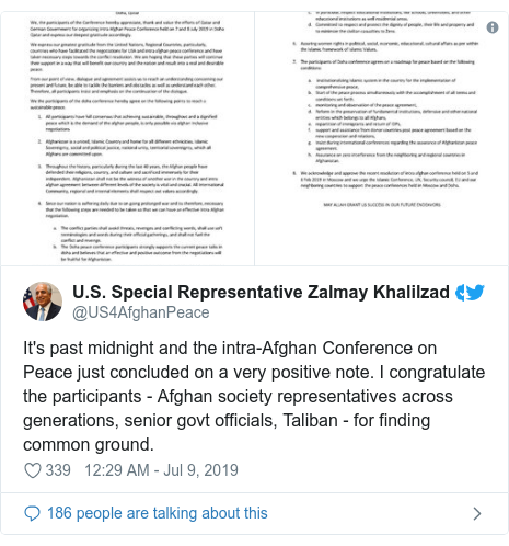 Twitter post by @US4AfghanPeace: It's past midnight and the intra-Afghan Conference on Peace just concluded on a very positive note. I congratulate the participants - Afghan society representatives across generations, senior govt officials, Taliban - for finding common ground.