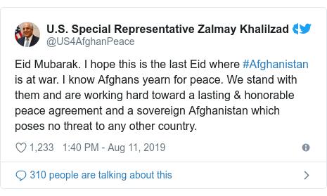 د @US4AfghanPeace په مټ ټویټر  تبصره : Eid Mubarak. I hope this is the last Eid where #Afghanistan is at war. I know Afghans yearn for peace. We stand with them and are working hard toward a lasting & honorable peace agreement and a sovereign Afghanistan which poses no threat to any other country.