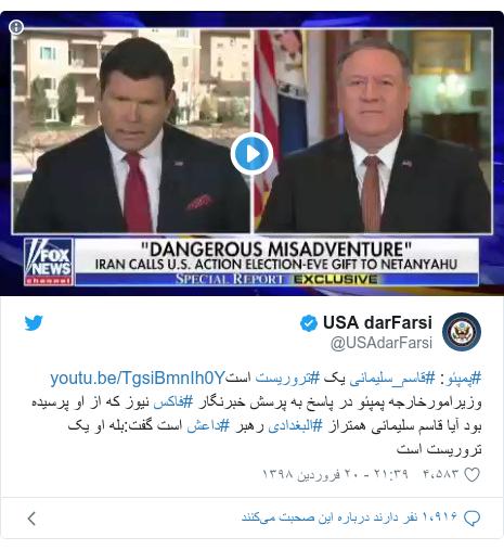 پست توییتر از @USAdarFarsi: #پمپئو  #قاسم_سلیمانی یک #تروریست استوزیرامورخارجه پمپئو در پاسخ به پرسش خبرنگار #فاکس نیوز که از او پرسیده بود آیا قاسم سلیمانی همتراز #البغدادی رهبر #داعش است گفت بله او یک تروریست است