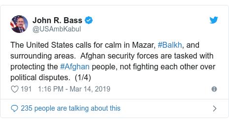 د @USAmbKabul په مټ ټویټر  تبصره : The United States calls for calm in Mazar, #Balkh, and surrounding areas.  Afghan security forces are tasked with protecting the #Afghan people, not fighting each other over political disputes.  (1/4)