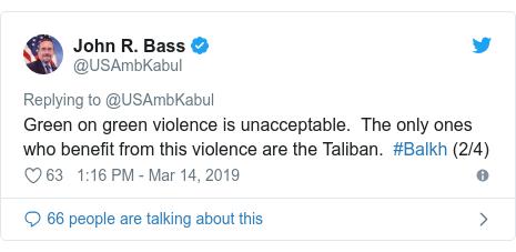 د @USAmbKabul په مټ ټویټر  تبصره : Green on green violence is unacceptable.  The only ones who benefit from this violence are the Taliban.  #Balkh (2/4)