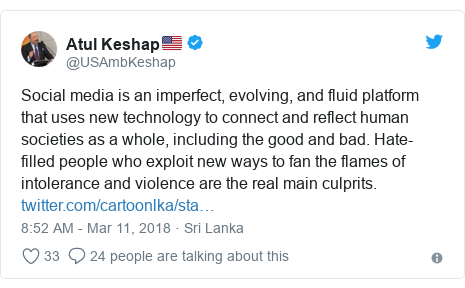 Twitter හි @USAmbKeshap කළ පළකිරීම: Social media is an imperfect, evolving, and fluid platform that uses new technology to connect and reflect human societies as a whole, including the good and bad. Hate-filled people who exploit new ways to fan the flames of intolerance and violence are the real main culprits.