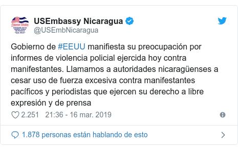 Publicación de Twitter por @USEmbNicaragua: Gobierno de #EEUU manifiesta su preocupación por informes de violencia policial ejercida hoy contra manifestantes. Llamamos a autoridades nicaragüenses a cesar uso de fuerza excesiva contra manifestantes pacíficos y periodistas que ejercen su derecho a libre expresión y de prensa