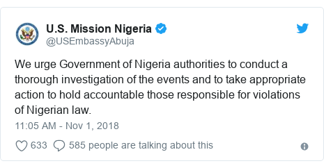 Twitter wallafa daga @USEmbassyAbuja: We urge Government of Nigeria authorities to conduct a thorough investigation of the events and to take appropriate action to hold accountable those responsible for violations of Nigerian law.