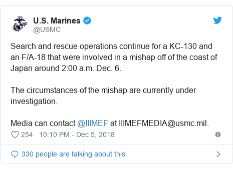 Twitter post by @USMC: Search and rescue operations continue for a KC-130 and an F/A-18 that were involved in a mishap off of the coast of Japan around 2 00 a.m. Dec. 6.The circumstances of the mishap are currently under investigation. Media can contact @IIIMEF at IIIMEFMEDIA@usmc.mil.