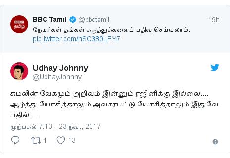 டுவிட்டர் இவரது பதிவு @UdhayJohnny: கமலின் வேகமும் அறிவும் இன்னும் ரஜினிக்கு இல்லை.... ஆழ்ந்து யோசித்தாலும் அவசரபட்டு யோசித்தாலும் இதுவே பதில்....