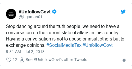 Twitter post by @Ugaman01: Stop dancing around the truth people, we need to have a conversation on the current state of affairs in this country.Having a conversation is not to abuse or insult others but to exchange opinions. #SocialMediaTax #UnfollowGovt