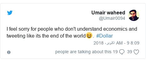 ٹوئٹر پوسٹس @Umair0094 کے حساب سے: I feel sorry for people who don't understand economics and tweeting like its the end of the world😆.  #Dollar