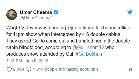 Twitter post by @UmarCheema1: Waqt TV driver was bringing @gulbukhari to channel office for 11pm show when intercepted by 4-6 double cabins. They asked Gul to come out and bundled her in the double cabin blindfolded, according to @Gul_sher112 who produces show attended by Gul. #GulBukhari