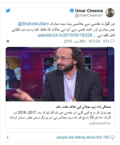 ٹوئٹر پوسٹس @UmarCheema1 کے حساب سے: من گھڑت مقدمے سے خلاصی بہت بہت مبارک @ShahzebJillaniجس بہادری اور ثابت قدمی سے آپ نے حالات کا مقابلہ کیا وہ ہم سب کیلئے قابل تقلید ہے
