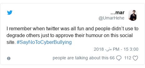ٹوئٹر پوسٹس @UmarHehe کے حساب سے: I remember when twitter was all fun and people didn't use to degrade others just to approve their humour on this social site. #SayNoToCyberBullying