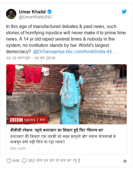ट्विटर पोस्ट @UmarKhalidJNU: In this age of manufactured debates & paid news, such stories of horrifying injustice will never make it to prime time news. A 14 yr old raped several times & nobody in the system, no institution stands by her. World's largest democracy?  @DrSarvapriya