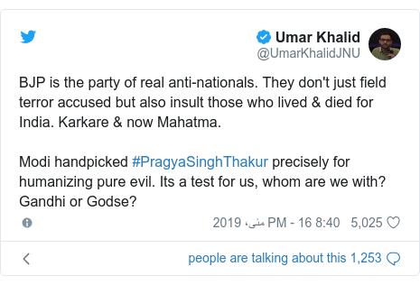 ٹوئٹر پوسٹس @UmarKhalidJNU کے حساب سے: BJP is the party of real anti-nationals. They don't just field terror accused but also insult those who lived & died for India. Karkare & now Mahatma. Modi handpicked #PragyaSinghThakur precisely for humanizing pure evil. Its a test for us, whom are we with? Gandhi or Godse?