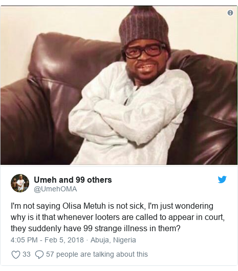 Twitter post by @UmehOMA: I'm not saying Olisa Metuh is not sick, I'm just wondering why is it that whenever looters are called to appear in court, they suddenly have 99 strange illness in them?