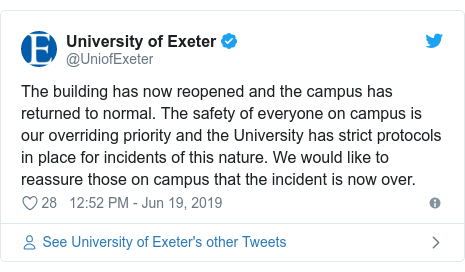 Twitter post by @UniofExeter: The building has now reopened and the campus has returned to normal. The safety of everyone on campus is our overriding priority and the University has strict protocols in place for incidents of this nature. We would like to reassure those on campus that the incident is now over.
