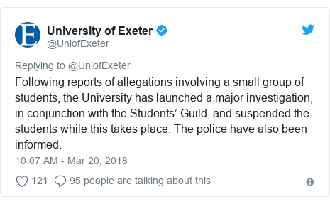 Twitter post by @UniofExeter: Following reports of allegations involving a small group of students, the University has launched a major investigation, in conjunction with the Students' Guild, and suspended the students while this takes place. The police have also been informed.