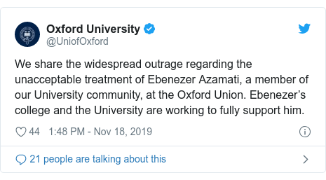 Twitter post by @UniofOxford: We share the widespread outrage regarding the unacceptable treatment of Ebenezer Azamati, a member of our University community, at the Oxford Union. Ebenezer's college and the University are working to fully support him.