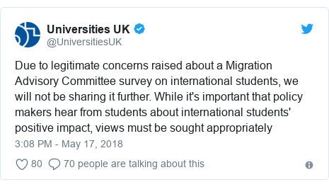 Twitter post by @UniversitiesUK: Due to legitimate concerns raised about a Migration Advisory Committee survey on international students, we will not be sharing it further. While it's important that policy makers hear from students about international students' positive impact, views must be sought appropriately