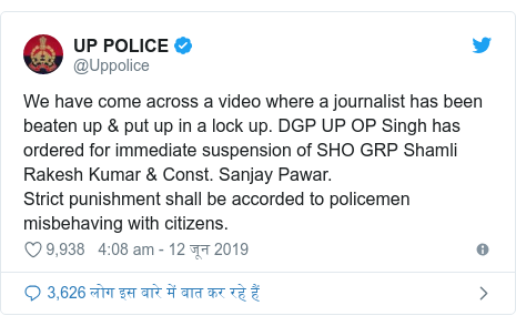ट्विटर पोस्ट @Uppolice: We have come across a video where a journalist has been beaten up & put up in a lock up. DGP UP OP Singh has ordered for immediate suspension of SHO GRP Shamli Rakesh Kumar & Const. Sanjay Pawar. Strict punishment shall be accorded to policemen misbehaving with citizens.