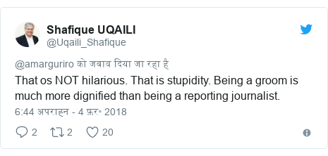 ट्विटर पोस्ट @Uqaili_Shafique: That os NOT hilarious. That is stupidity. Being a groom is much more dignified than being a reporting journalist.