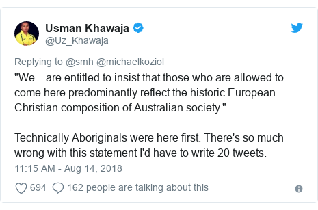 "Twitter post by @Uz_Khawaja: ""We... are entitled to insist that those who are allowed to come here predominantly reflect the historic European-Christian composition of Australian society."" Technically Aboriginals were here first. There's so much wrong with this statement I'd have to write 20 tweets."