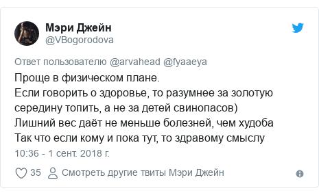 Twitter пост, автор: @VBogorodova: Проще в физическом плане.  Если говорить о здоровье, то разумнее за золотую середину топить, а не за детей свинопасов)Лишний вес даёт не меньше болезней, чем худоба Так что если кому и пока тут, то здравому смыслу