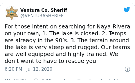 Twitter post by @VENTURASHERIFF: For those intent on searching for Naya Rivera on your own, 1. The lake is closed. 2. Temps are already in the 90's. 3. The terrain around the lake is very steep and rugged. Our teams are well equipped and highly trained. We don't want to have to rescue you.