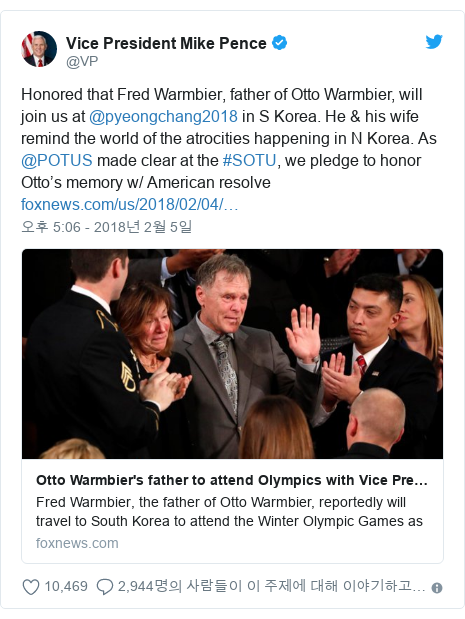 Twitter post by @VP: Honored that Fred Warmbier, father of Otto Warmbier, will join us at @pyeongchang2018 in S Korea. He & his wife remind the world of the atrocities happening in N Korea. As @POTUS made clear at the #SOTU, we pledge to honor Otto's memory w/ American resolve