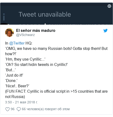 Twitter пост, автор: @VSchwarz: In @Twitter HQ 'OMG, we have so many Russian bots! Gotta stop them! But how?!''Hm, they use Cyrillic...''Oh? So start hidin tweets in Cyrillic!''But...''Just do it!''Done.''Nice!.. Beer?'(FUN FACT  Cyrillic is official script in >15 countries that are not Russia)