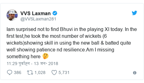 ट्विटर पोस्ट @VVSLaxman281: Iam surprised not to find Bhuvi in the playing XI today. In the first test,he took the most number of wickets (6 wickets)showing skill in using the new ball & batted quite well showing patience nd resilience.Am I missing something here 🤔